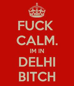 Poster: FUCK  CALM. IM IN DELHI BITCH