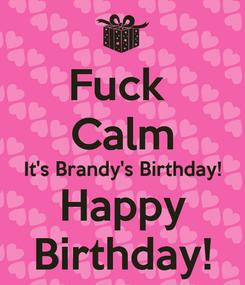 Poster: Fuck  Calm It's Brandy's Birthday! Happy Birthday!