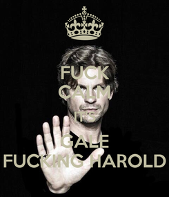 Poster: FUCK CALM IT'S GALE FUCKING HAROLD