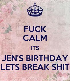 Poster: FUCK CALM ITS JEN'S BIRTHDAY LETS BREAK SHIT