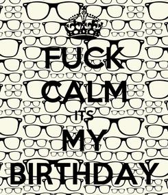 Poster: FUCK CALM ITS MY BIRTHDAY