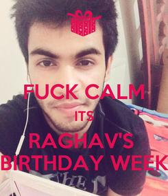Poster:  FUCK CALM ITS RAGHAV'S  BIRTHDAY WEEK