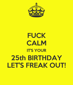 Poster: FUCK CALM IT'S YOUR 25th BIRTHDAY LET'S FREAK OUT!