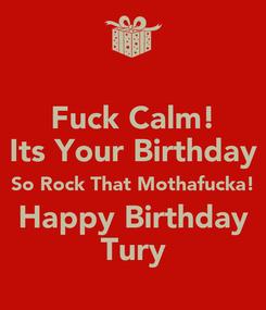 Poster: Fuck Calm! Its Your Birthday So Rock That Mothafucka! Happy Birthday Tury