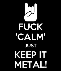 Poster: FUCK 'CALM' JUST KEEP IT METAL!