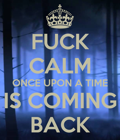 Poster: FUCK CALM ONCE UPON A TIME IS COMING BACK