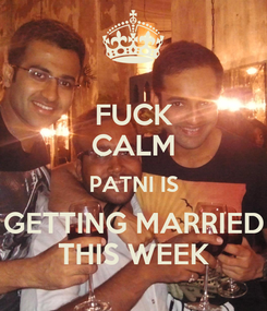 Poster: FUCK CALM PATNI IS GETTING MARRIED THIS WEEK
