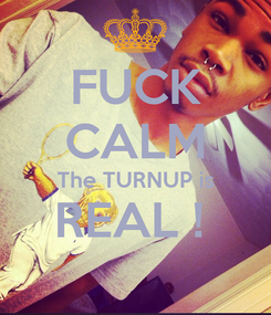 Poster: FUCK CALM The TURNUP is REAL !
