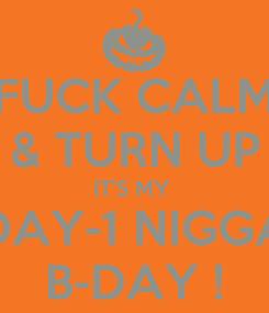Poster: FUCK CALM & TURN UP IT'S MY  DAY-1 NIGGA B-DAY !