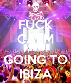 Poster: FUCK CALM WE'RE GOING TO IBIZA