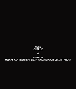 Poster: FUCK CHARLIE et TOUS LES MEDIAS QUI PRENNENT LES FRANCAIS POUR DES ATTARDER