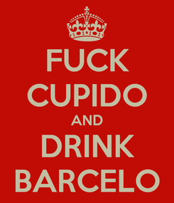Poster: FUCK CUPIDO AND DRINK BARCELO