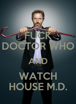 Poster: FUCK DOCTOR WHO AND WATCH HOUSE M.D.