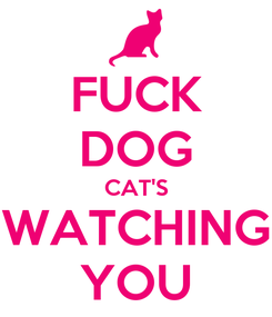 Poster: FUCK DOG CAT'S WATCHING YOU