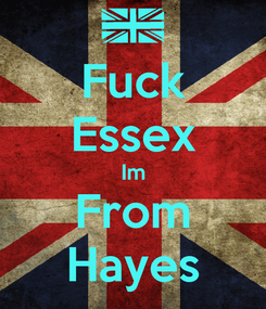Poster: Fuck Essex Im From Hayes