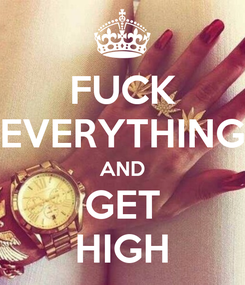 Poster: FUCK EVERYTHING AND GET HIGH
