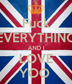 Poster: Fuck EVERYTHING AND I LOVE YOO