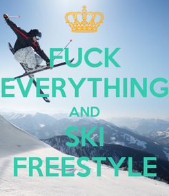Poster: FUCK EVERYTHING AND SKI FREESTYLE
