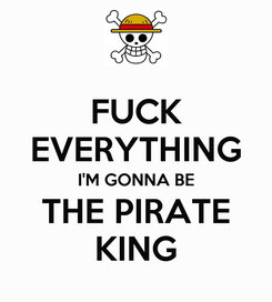Poster: FUCK EVERYTHING I'M GONNA BE THE PIRATE KING