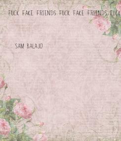 Poster: Fuck fake friends Fuck fake friends Fuck fake friends Fuck fake friends Fuck fake friends Fuck fake friends Fuck fake friends Fuck fake friends Fuck fake friends Fuck fake friends