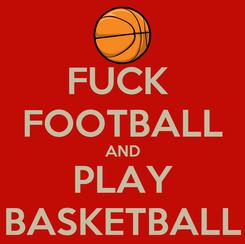 Poster: FUCK  FOOTBALL AND PLAY BASKETBALL
