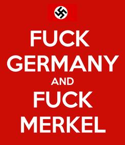 Poster: FUCK  GERMANY AND FUCK MERKEL