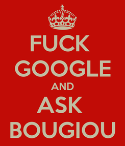 Poster: FUCK  GOOGLE AND ASK  BOUGIOU