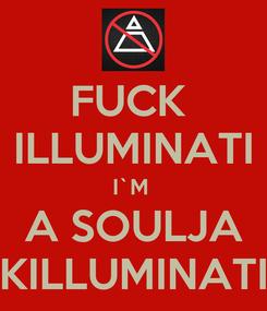 Poster: FUCK  ILLUMINATI I`M  A SOULJA KILLUMINATI