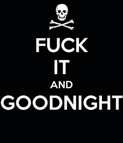 Poster: FUCK IT AND GOODNIGHT