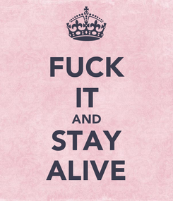Poster: FUCK IT AND STAY ALIVE