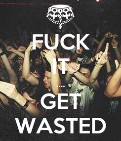 Poster: FUCK IT .... GET WASTED