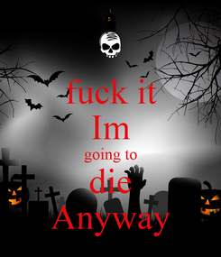 Poster: fuck it Im going to die Anyway