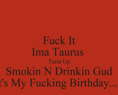 Poster: Fuck It Ima Taurus  Turnt Up Smokin N Drinkin Gud It's My Fucking Birthday.....
