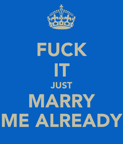 Poster: FUCK IT JUST MARRY ME ALREADY