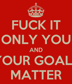 Poster: FUCK IT ONLY YOU AND YOUR GOALS MATTER