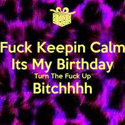 Poster: Fuck Keepin Calm Its My Birthday Turn The Fuck Up Bitchhhh