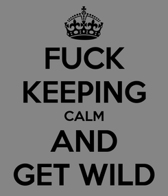 Poster: FUCK KEEPING CALM AND GET WILD