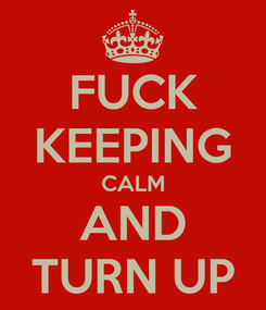 Poster: FUCK KEEPING CALM AND TURN UP