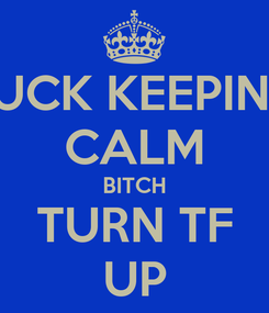 Poster: FUCK KEEPING CALM BITCH TURN TF UP