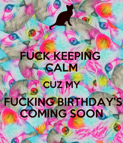Poster: FUCK KEEPING  CALM CUZ MY  FUCKING BIRTHDAY'S COMING SOON