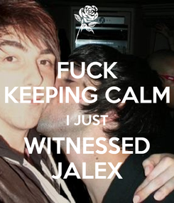 Poster: FUCK KEEPING CALM I JUST WITNESSED JALEX
