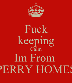 Poster: Fuck keeping Calm Im From  PERRY HOMES