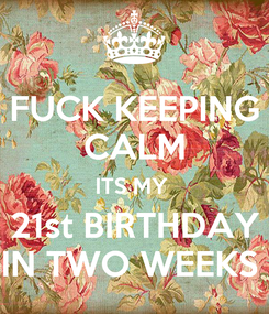 Poster: FUCK KEEPING CALM ITS MY  21st BIRTHDAY IN TWO WEEKS