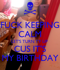 Poster: FUCK KEEPING CALM LET'S TURN T'F UP  CUS IT'S MY BIRTHDAY