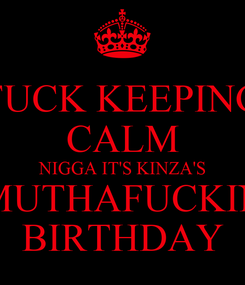 Poster: FUCK KEEPING CALM NIGGA IT'S KINZA'S MUTHAFUCKIN BIRTHDAY