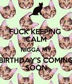 Poster: FUCK KEEPING  CALM NIGGA MY BIRTHDAY'S COMING SOON