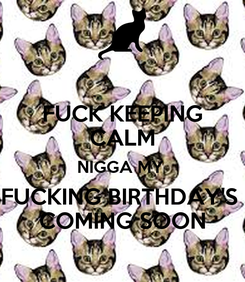Poster: FUCK KEEPING CALM NIGGA MY  FUCKING BIRTHDAY'S  COMING SOON