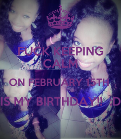 Poster: FUCK KEEPING CALM ON FEBRUARY 15TH  IS MY BIRTHDAY!!  :D