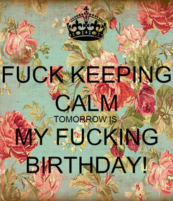 Poster: FUCK KEEPING CALM TOMORROW IS  MY FUCKING BIRTHDAY!