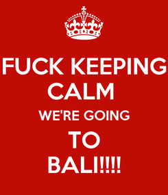 Poster: FUCK KEEPING CALM  WE'RE GOING TO BALI!!!!